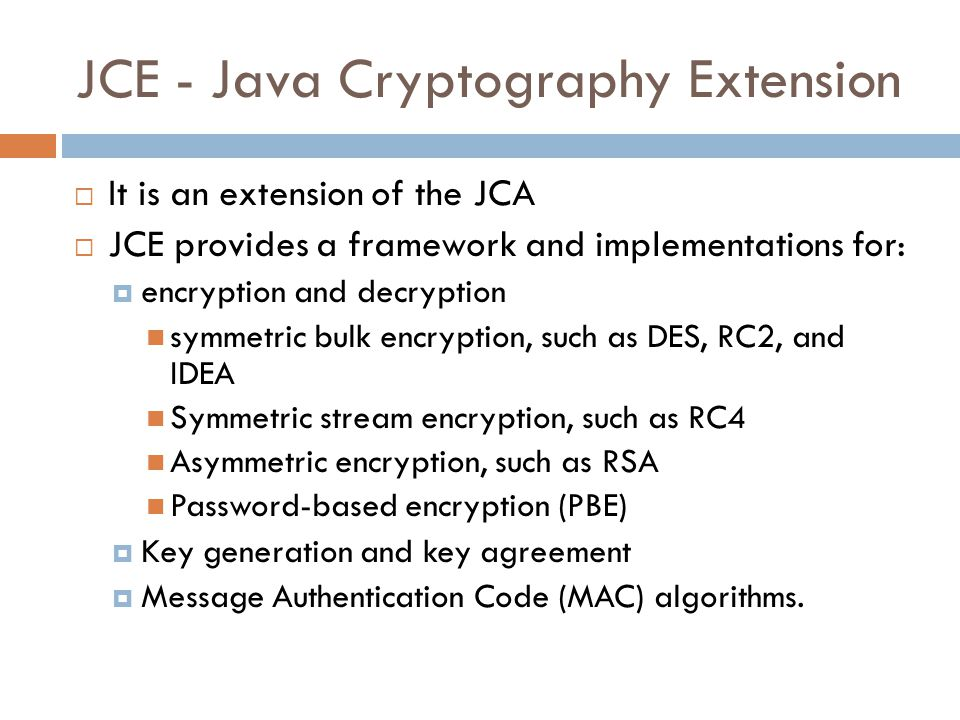JCE - Java Cryptography Extension  It is an extension of the JCA  JCE provides a framework and implementations for:  encryption and decryption symmetric bulk encryption, such as DES, RC2, and IDEA Symmetric stream encryption, such as RC4 Asymmetric encryption, such as RSA Password-based encryption (PBE)  Key generation and key agreement  Message Authentication Code (MAC) algorithms.