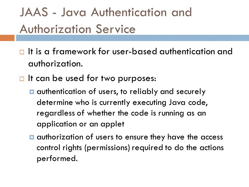 JAAS - Java Authentication and Authorization Service  It is a framework for user-based authentication and authorization.