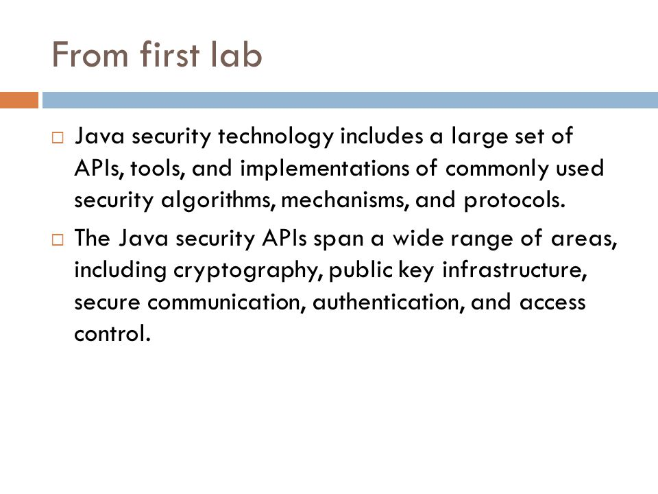 From first lab  Java security technology includes a large set of APIs, tools, and implementations of commonly used security algorithms, mechanisms, and protocols.
