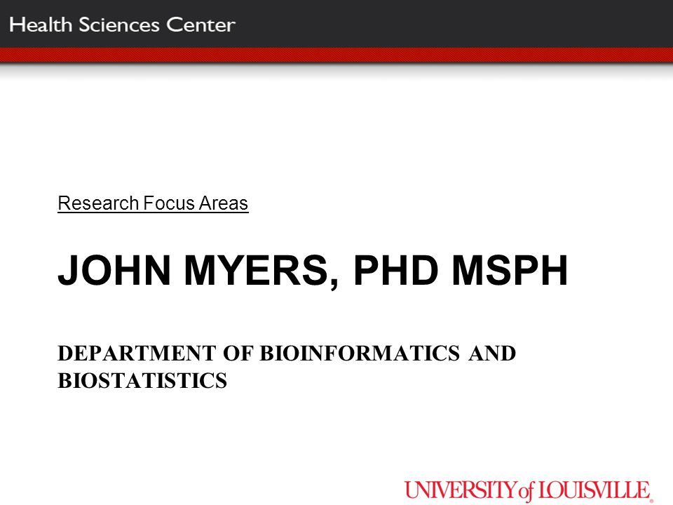 JOHN MYERS, PHD MSPH DEPARTMENT OF BIOINFORMATICS AND BIOSTATISTICS Research Focus Areas