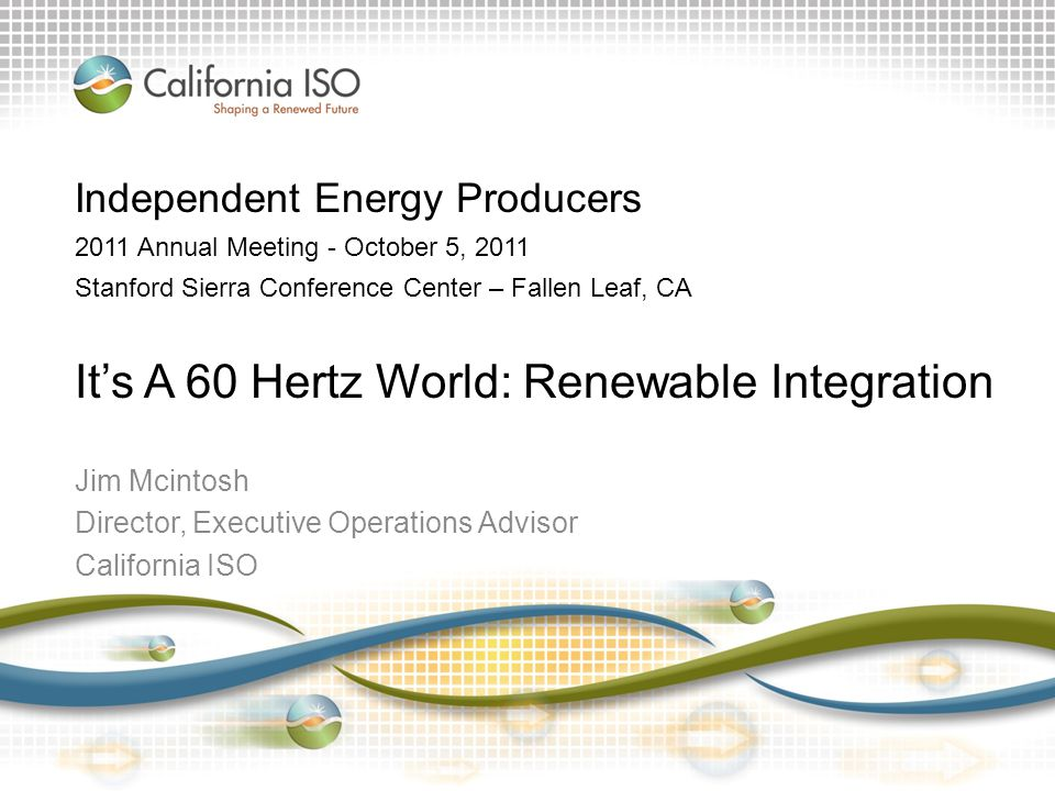 Jim Mcintosh Director, Executive Operations Advisor California ISO Independent Energy Producers 2011 Annual Meeting - October 5, 2011 Stanford Sierra Conference Center – Fallen Leaf, CA It's A 60 Hertz World: Renewable Integration