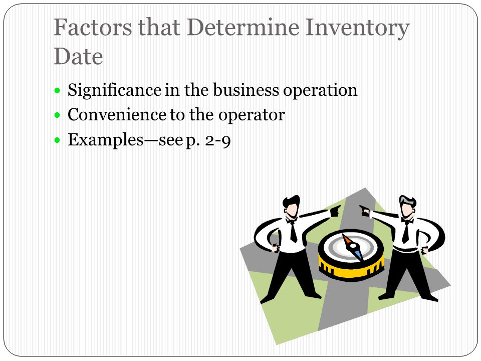 Factors that Determine Inventory Date Significance in the business operation Convenience to the operator Examples—see p.