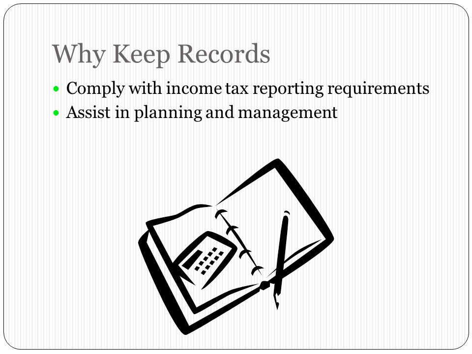 Why Keep Records Comply with income tax reporting requirements Assist in planning and management