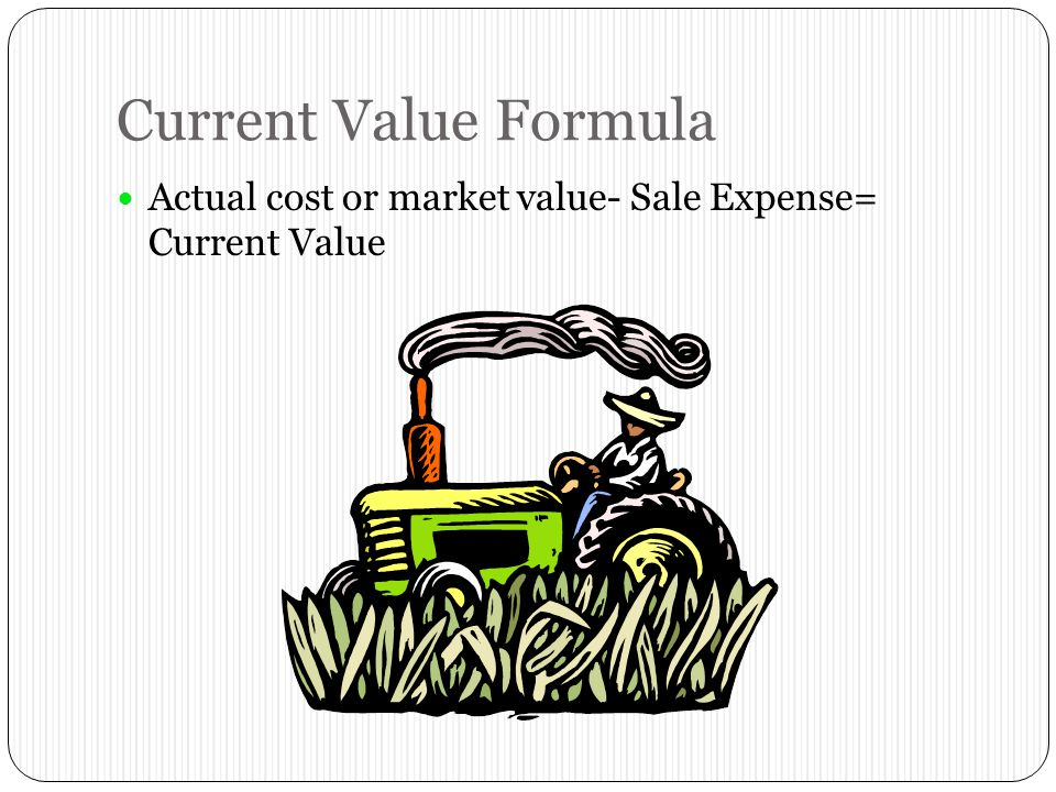 Current Value Formula Actual cost or market value- Sale Expense= Current Value
