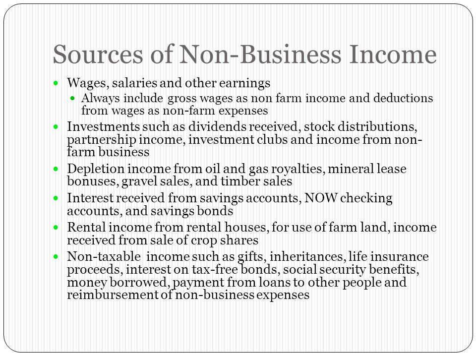 Sources of Non-Business Income Wages, salaries and other earnings Always include gross wages as non farm income and deductions from wages as non-farm expenses Investments such as dividends received, stock distributions, partnership income, investment clubs and income from non- farm business Depletion income from oil and gas royalties, mineral lease bonuses, gravel sales, and timber sales Interest received from savings accounts, NOW checking accounts, and savings bonds Rental income from rental houses, for use of farm land, income received from sale of crop shares Non-taxable income such as gifts, inheritances, life insurance proceeds, interest on tax-free bonds, social security benefits, money borrowed, payment from loans to other people and reimbursement of non-business expenses