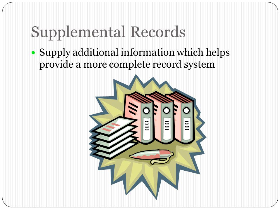 Supplemental Records Supply additional information which helps provide a more complete record system