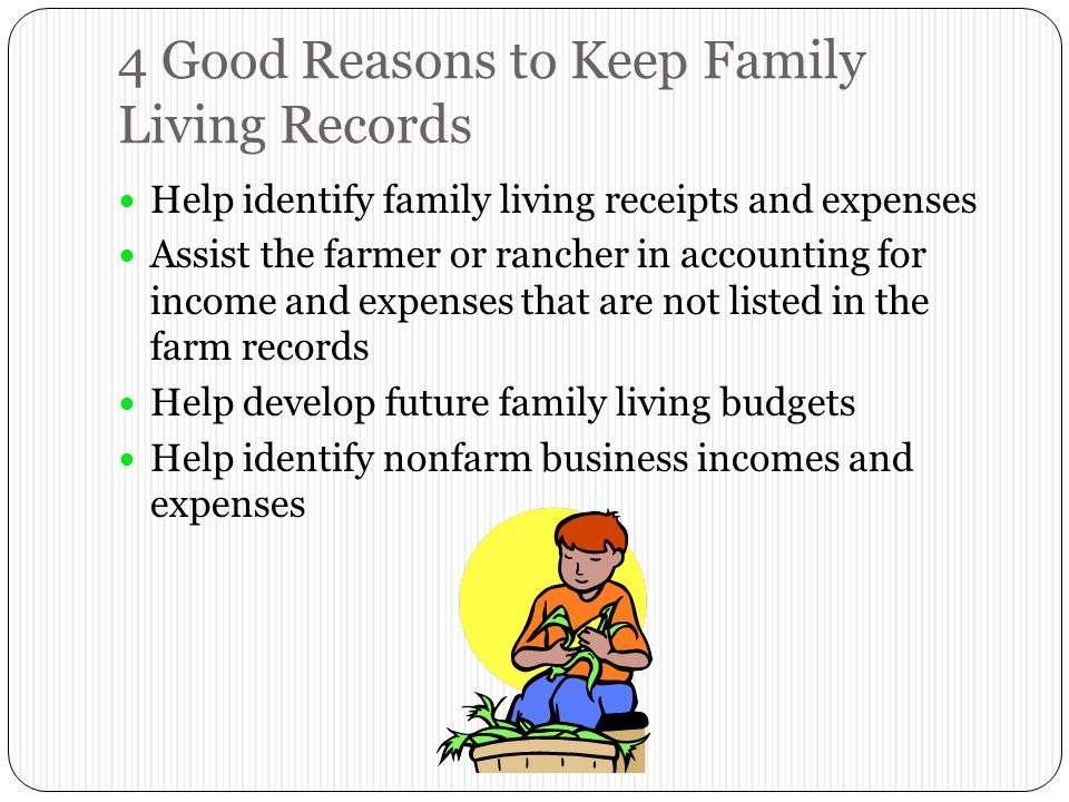 4 Good Reasons to Keep Family Living Records Help identify family living receipts and expenses Assist the farmer or rancher in accounting for income and expenses that are not listed in the farm records Help develop future family living budgets Help identify nonfarm business incomes and expenses