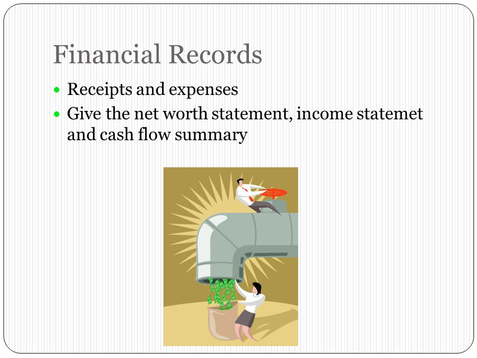 Financial Records Receipts and expenses Give the net worth statement, income statemet and cash flow summary