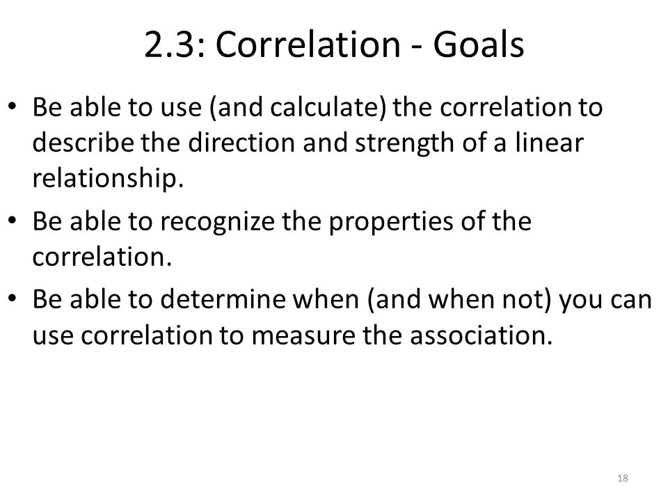 2.3: Correlation - Goals Be able to use (and calculate) the correlation to describe the direction and strength of a linear relationship.