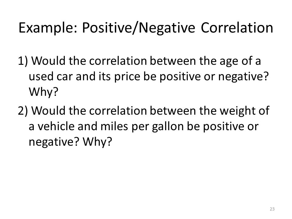 Example: Positive/Negative Correlation 1) Would the correlation between the age of a used car and its price be positive or negative.
