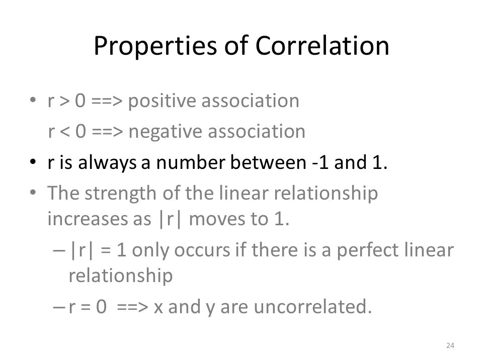 Properties of Correlation r > 0 ==> positive association r negative association r is always a number between -1 and 1.
