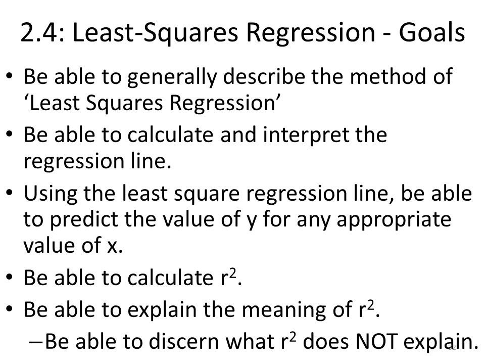 2.4: Least-Squares Regression - Goals Be able to generally describe the method of 'Least Squares Regression' Be able to calculate and interpret the regression line.