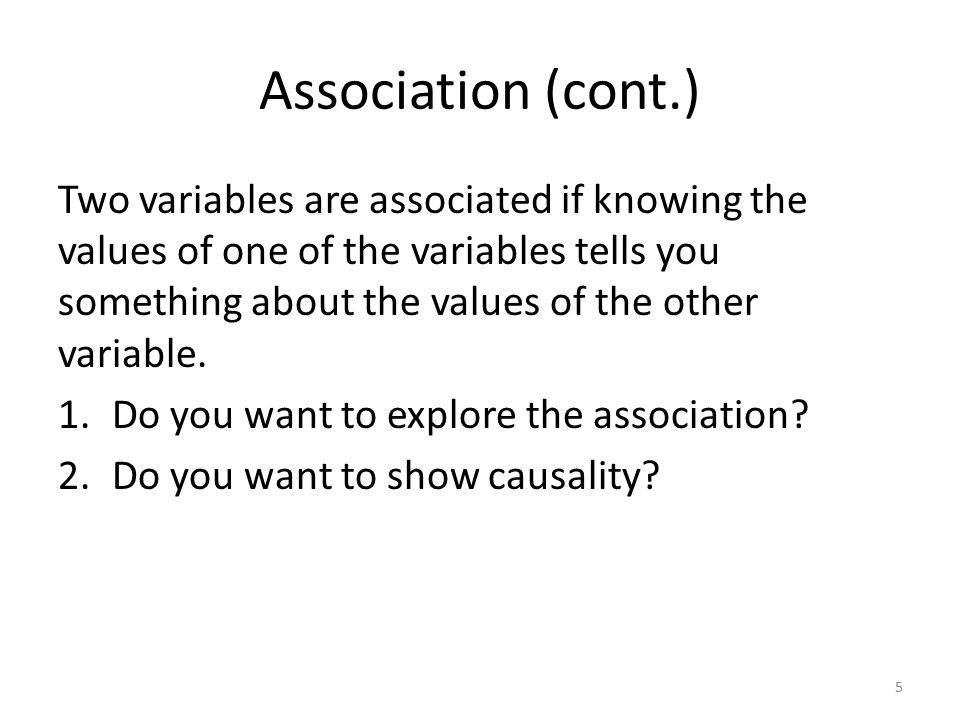 Association (cont.) Two variables are associated if knowing the values of one of the variables tells you something about the values of the other variable.