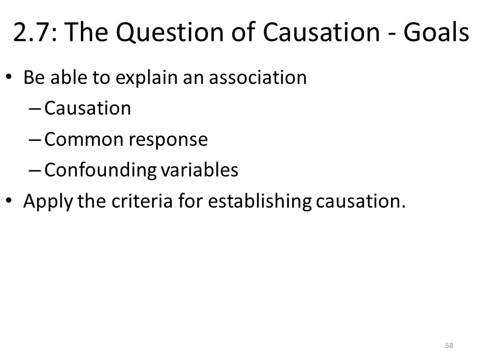 2.7: The Question of Causation - Goals Be able to explain an association – Causation – Common response – Confounding variables Apply the criteria for establishing causation.