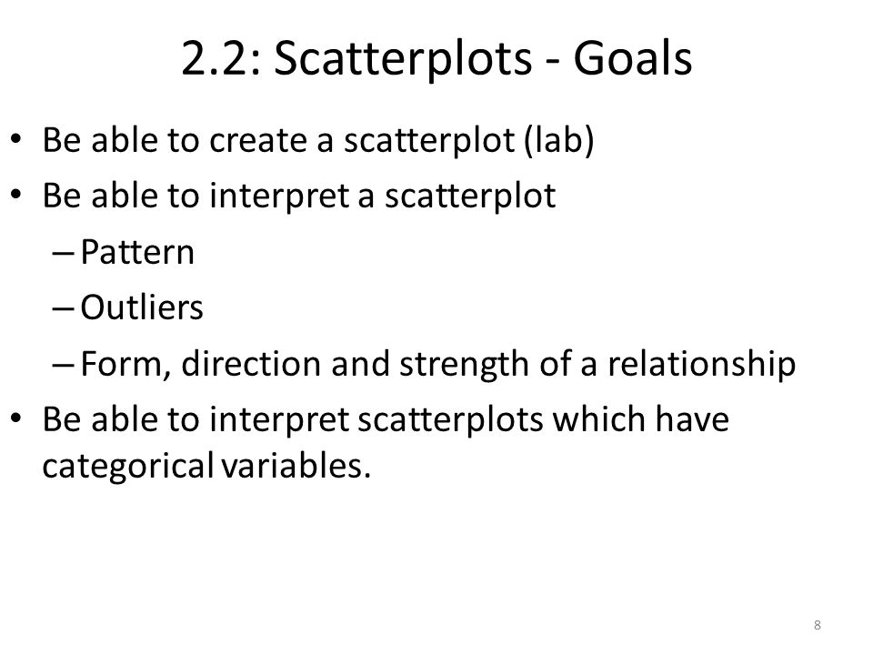 2.2: Scatterplots - Goals Be able to create a scatterplot (lab) Be able to interpret a scatterplot – Pattern – Outliers – Form, direction and strength of a relationship Be able to interpret scatterplots which have categorical variables.