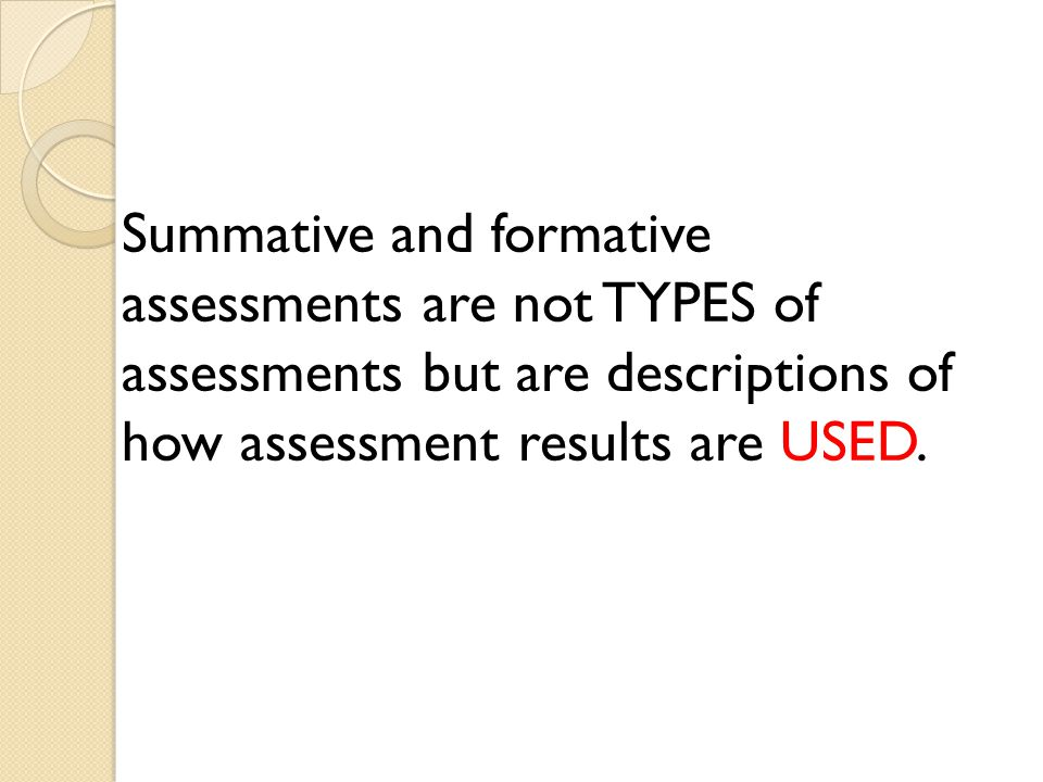 Summative and formative assessments are not TYPES of assessments but are descriptions of how assessment results are USED.