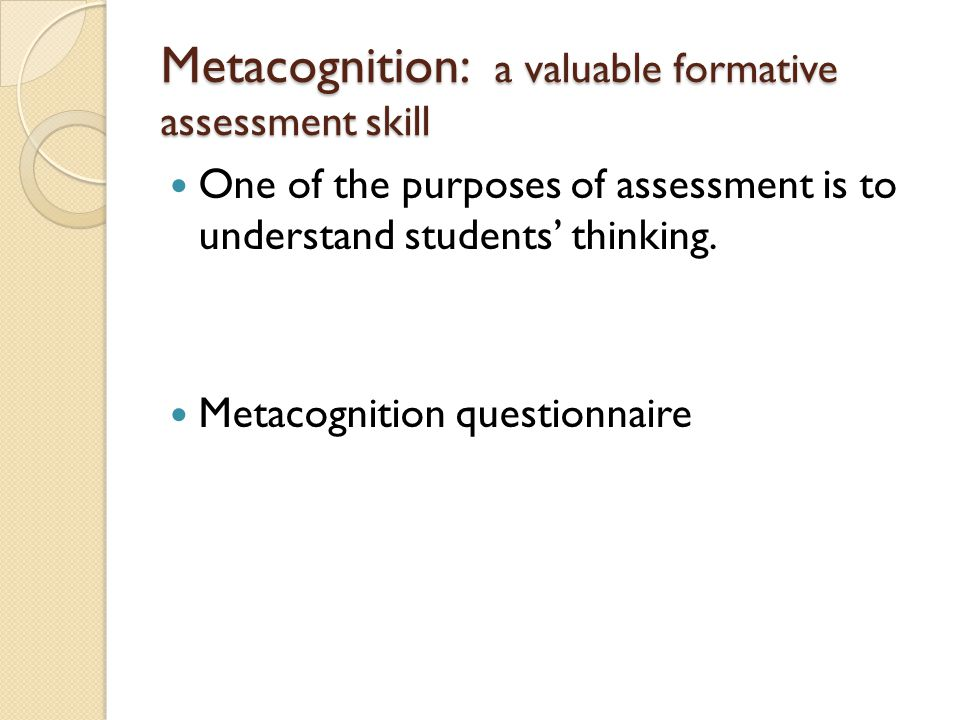 Metacognition: a valuable formative assessment skill One of the purposes of assessment is to understand students' thinking.