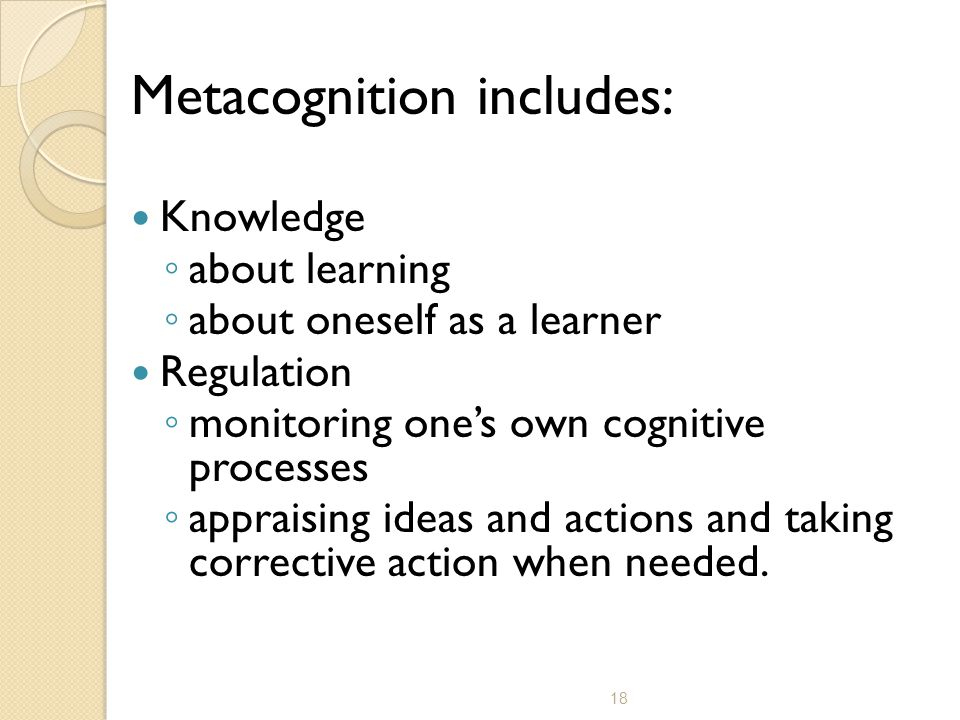 18 Metacognition includes: Knowledge ◦ about learning ◦ about oneself as a learner Regulation ◦ monitoring one's own cognitive processes ◦ appraising ideas and actions and taking corrective action when needed.