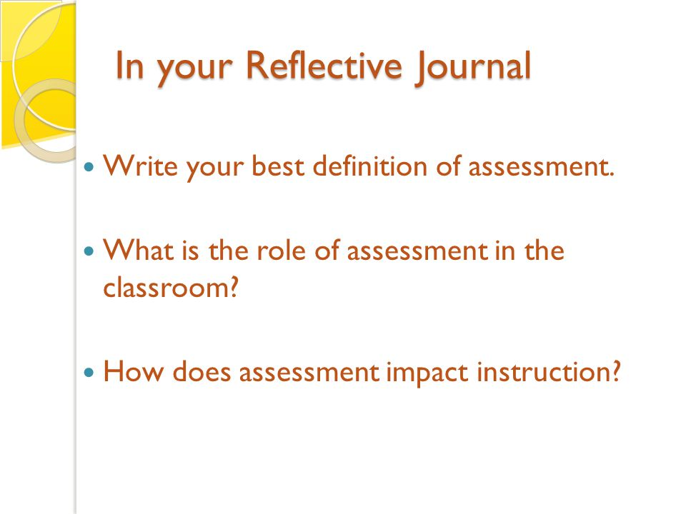 In your Reflective Journal Write your best definition of assessment.