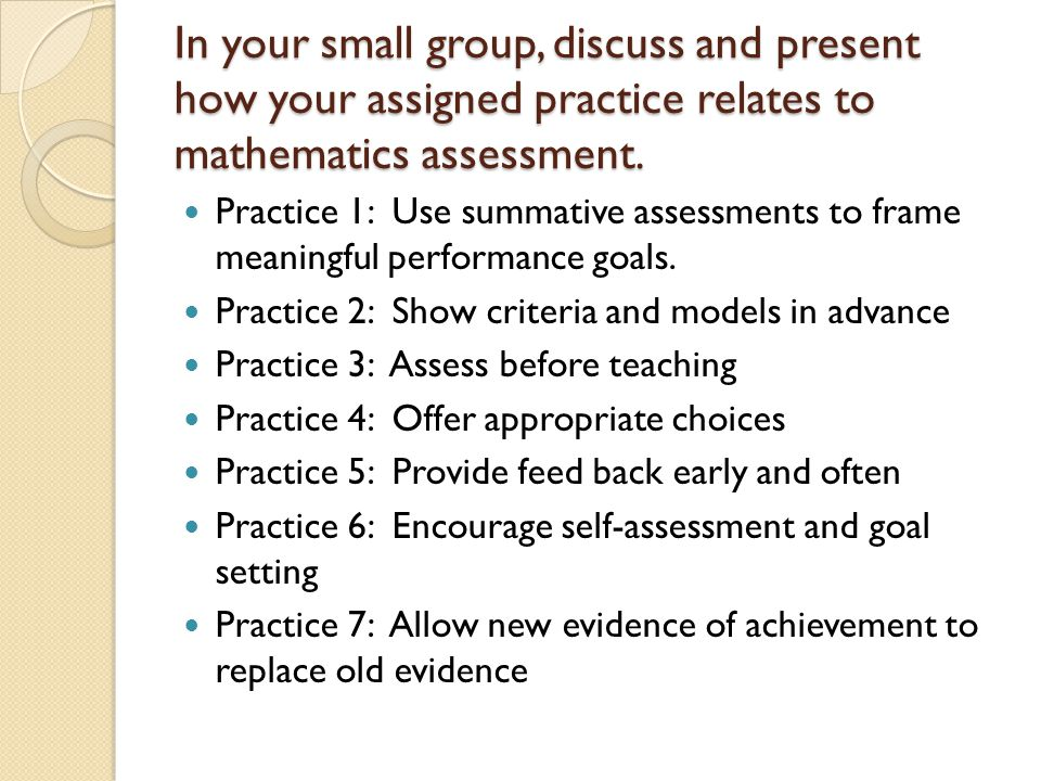 In your small group, discuss and present how your assigned practice relates to mathematics assessment.