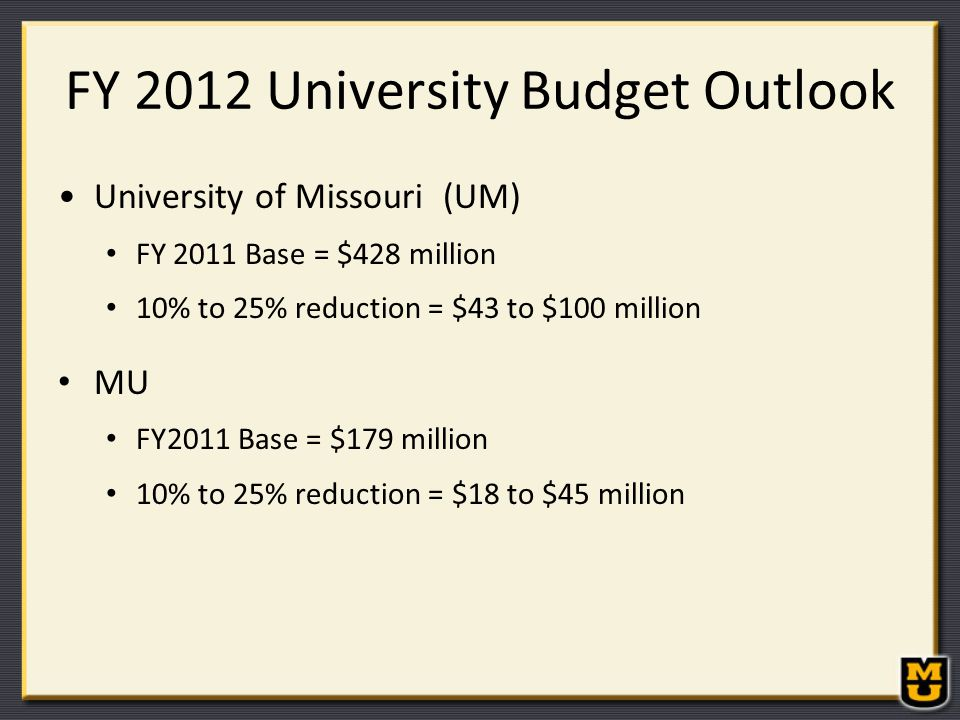 FY 2012 University Budget Outlook University of Missouri (UM) FY 2011 Base = $428 million 10% to 25% reduction = $43 to $100 million MU FY2011 Base = $179 million 10% to 25% reduction = $18 to $45 million