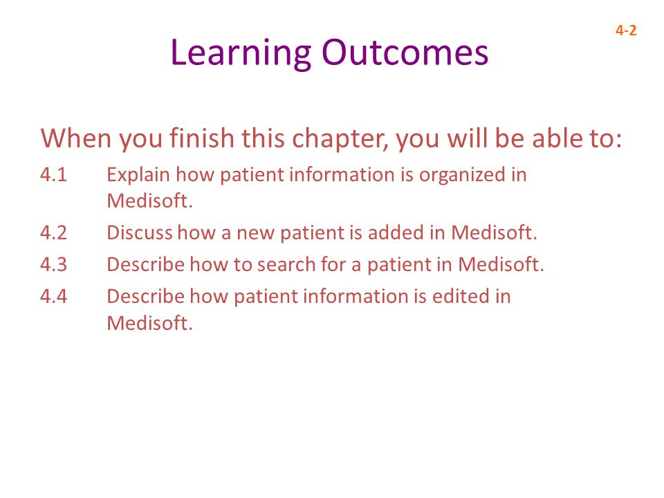Learning Outcomes When you finish this chapter, you will be able to: 4.1 Explain how patient information is organized in Medisoft.