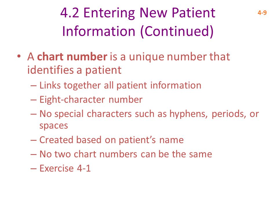 4.2 Entering New Patient Information (Continued) 4-9 A chart number is a unique number that identifies a patient – Links together all patient information – Eight-character number – No special characters such as hyphens, periods, or spaces – Created based on patient's name – No two chart numbers can be the same – Exercise 4-1