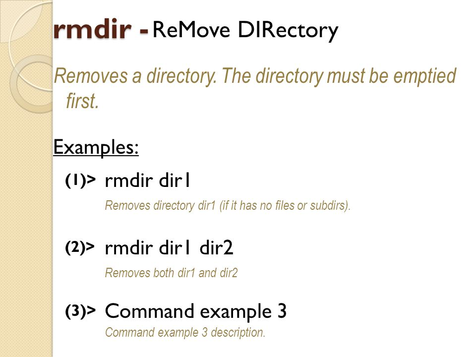rmdir - ReMove DIRectory Removes a directory. The directory must be emptied first.