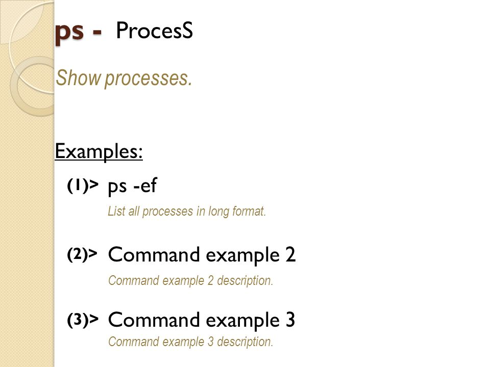 ps - ProcesS Show processes. Examples: (1)> ps -ef List all processes in long format.