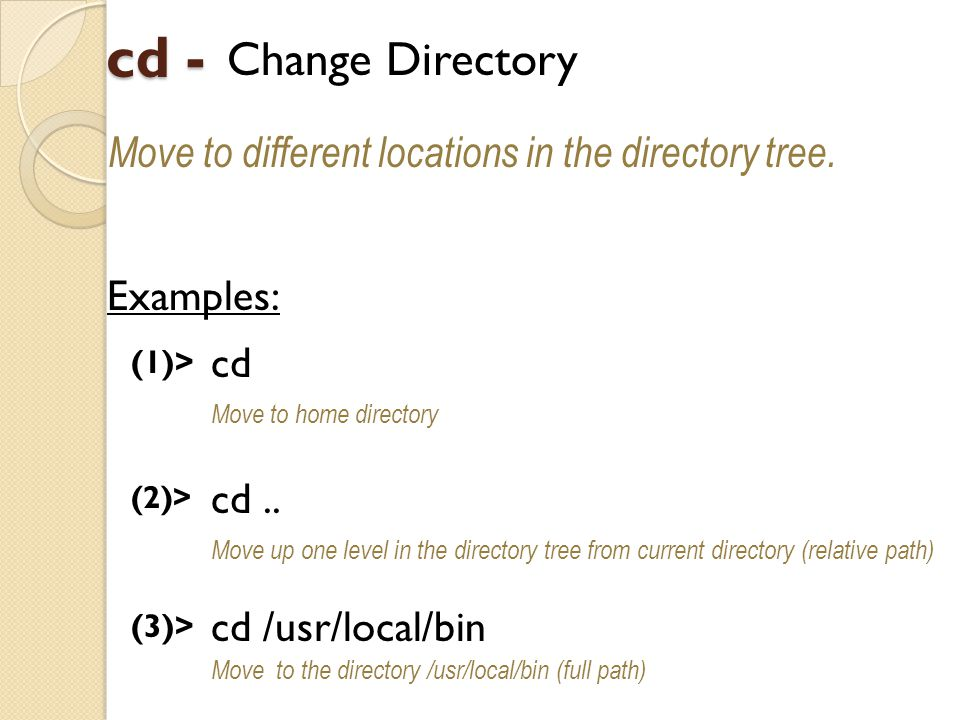cd - Change Directory Move to different locations in the directory tree.