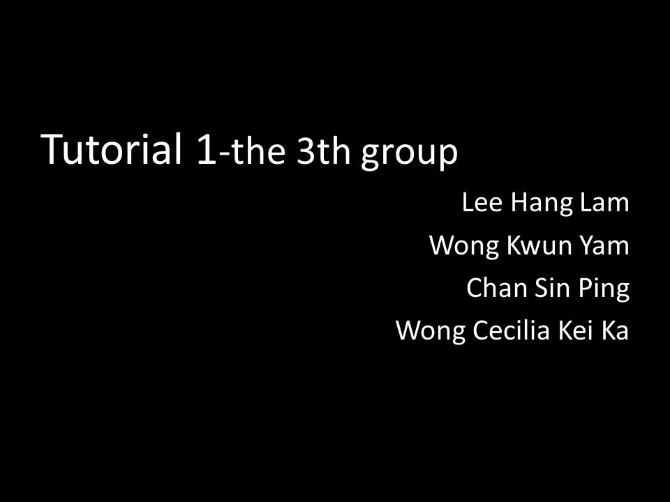 Tutorial 1 -the 3th group Lee Hang Lam Wong Kwun Yam Chan Sin Ping Wong Cecilia Kei Ka