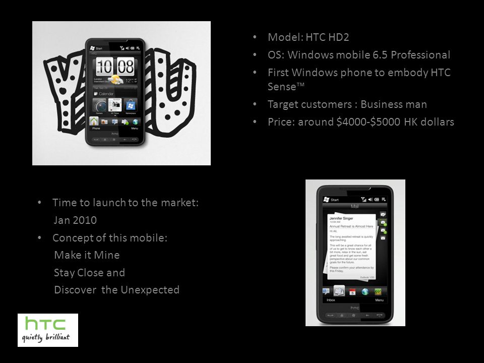 Model: HTC HD2 OS: Windows mobile 6.5 Professional First Windows phone to embody HTC Sense™ Target customers : Business man Price: around $4000-$5000 HK dollars Time to launch to the market: Jan 2010 Concept of this mobile: Make it Mine Stay Close and Discover the Unexpected