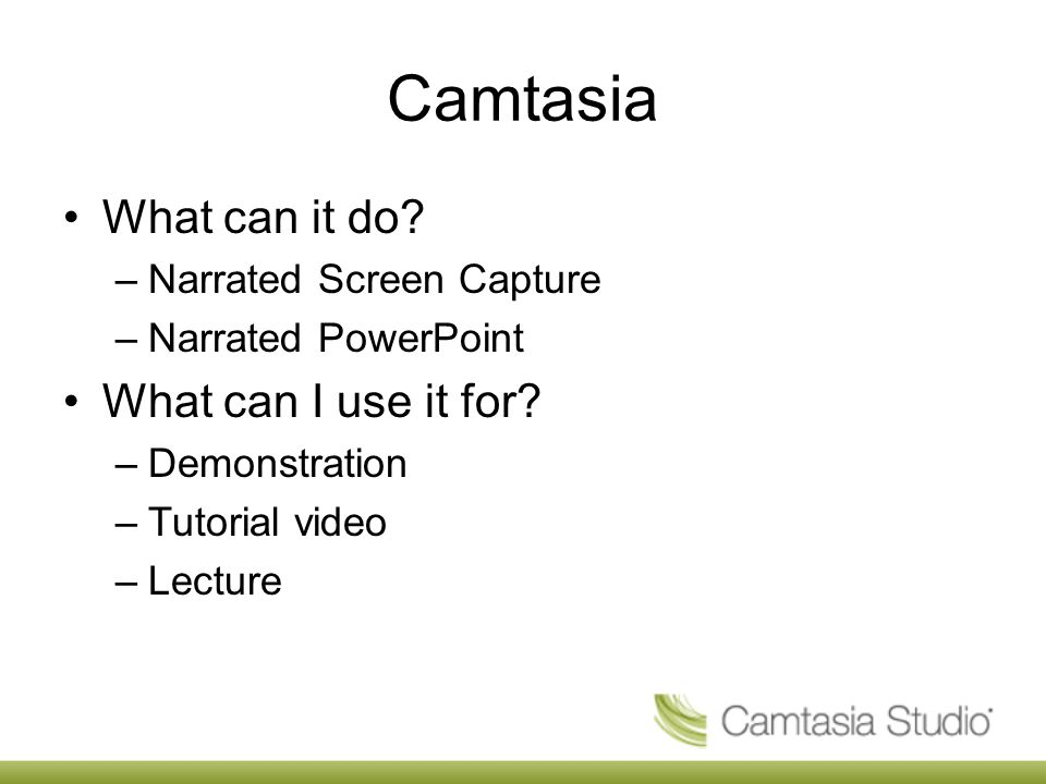 Camtasia What can it do. –Narrated Screen Capture –Narrated PowerPoint What can I use it for.