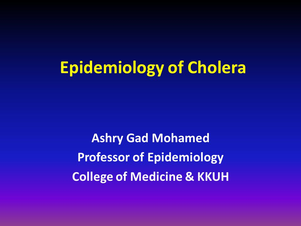 Epidemiology of Cholera Ashry Gad Mohamed Professor of Epidemiology College of Medicine & KKUH