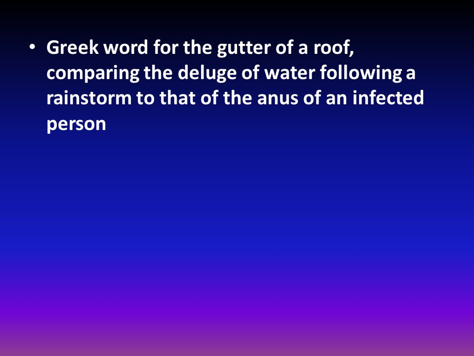 Greek word for the gutter of a roof, comparing the deluge of water following a rainstorm to that of the anus of an infected person