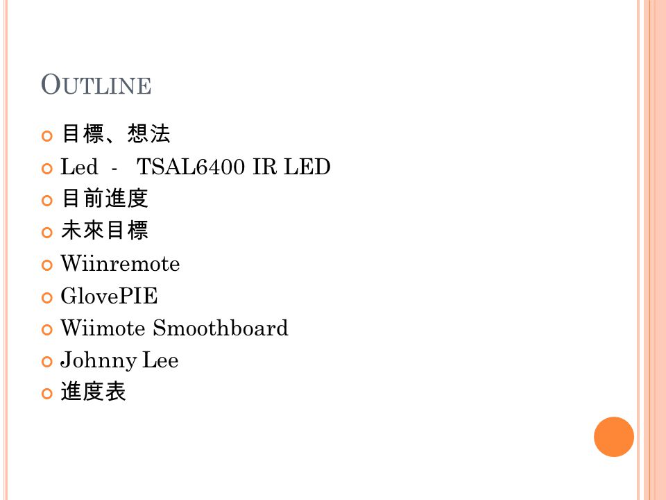 O UTLINE 目標、想法 Led - TSAL6400 IR LED 目前進度 未來目標 Wiinremote GlovePIE Wiimote Smoothboard Johnny Lee 進度表