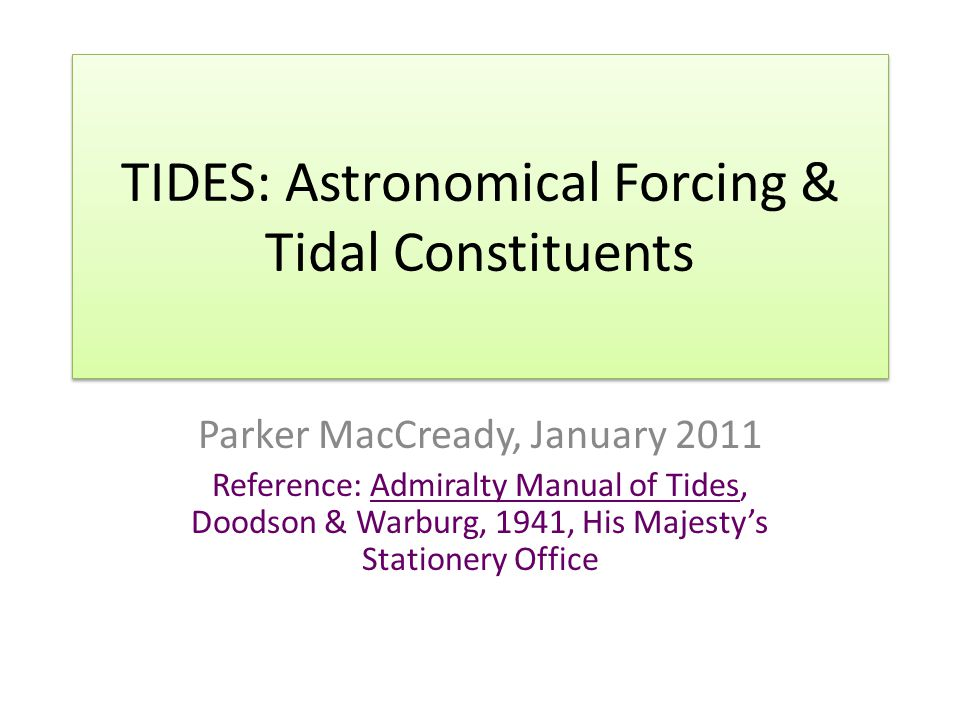 TIDES: Astronomical Forcing & Tidal Constituents Parker MacCready, January 2011 Reference: Admiralty Manual of Tides, Doodson & Warburg, 1941, His Majesty's Stationery Office