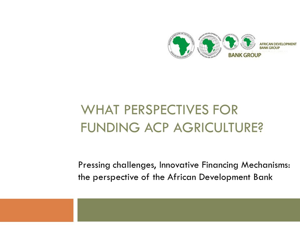 WHAT PERSPECTIVES FOR FUNDING ACP AGRICULTURE.