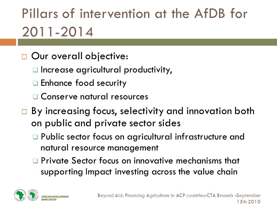 Pillars of intervention at the AfDB for Beyond Aid: Financing Agriculture in ACP countries-CTA Brussels -September 15th 2010  Our overall objective:  Increase agricultural productivity,  Enhance food security  Conserve natural resources  By increasing focus, selectivity and innovation both on public and private sector sides  Public sector focus on agricultural infrastructure and natural resource management  Private Sector focus on innovative mechanisms that supporting Impact investing across the value chain