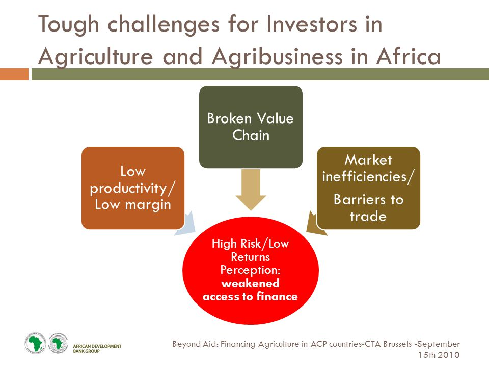 Tough challenges for Investors in Agriculture and Agribusiness in Africa Beyond Aid: Financing Agriculture in ACP countries-CTA Brussels -September 15th 2010 High Risk/Low Returns Perception: weakened access to finance Low productivity/ Low margin Broken Value Chain Market inefficiencies/ Barriers to trade