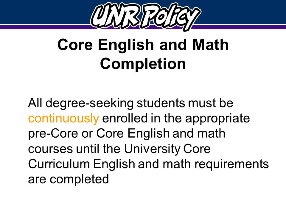 Core English and Math Completion All degree-seeking students must be continuously enrolled in the appropriate pre-Core or Core English and math courses until the University Core Curriculum English and math requirements are completed