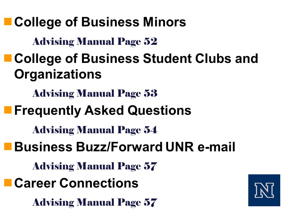  College of Business Minors Advising Manual Page 52  College of Business Student Clubs and Organizations Advising Manual Page 53  Frequently Asked Questions Advising Manual Page 54  Business Buzz/Forward UNR  Advising Manual Page 57  Career Connections Advising Manual Page 57