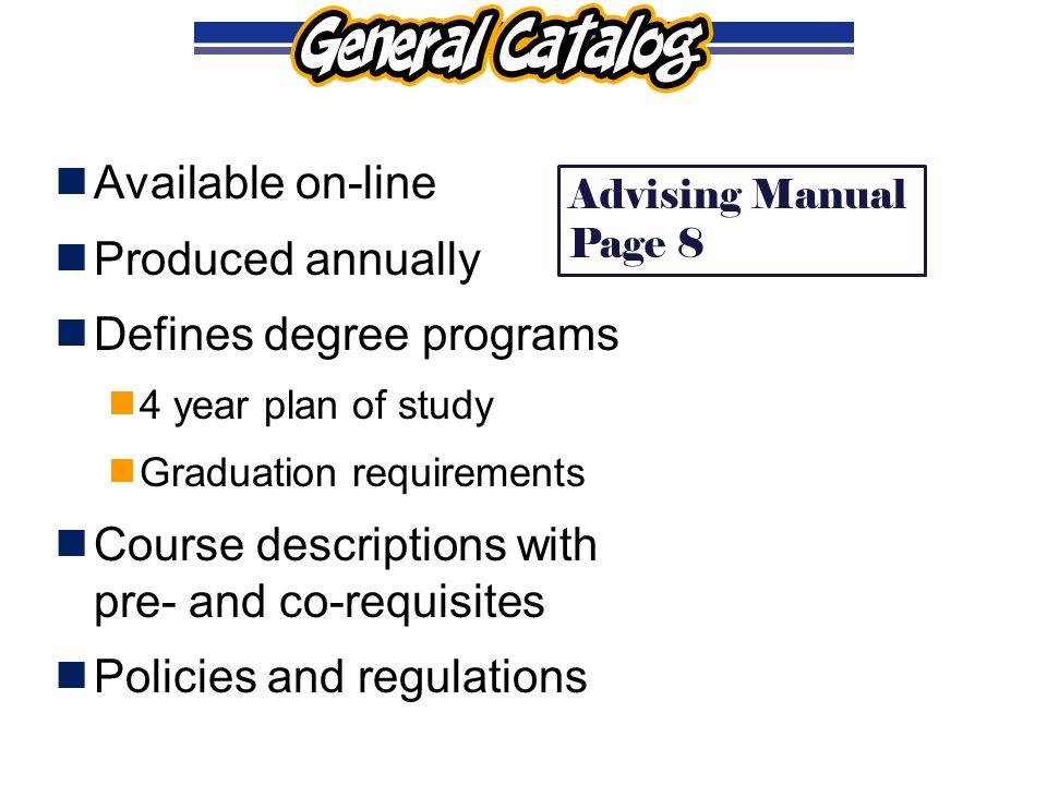  Available on-line  Produced annually  Defines degree programs  4 year plan of study  Graduation requirements  Course descriptions with pre- and co-requisites  Policies and regulations Advising Manual Page 8