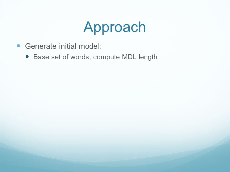 Approach Generate initial model: Base set of words, compute MDL length