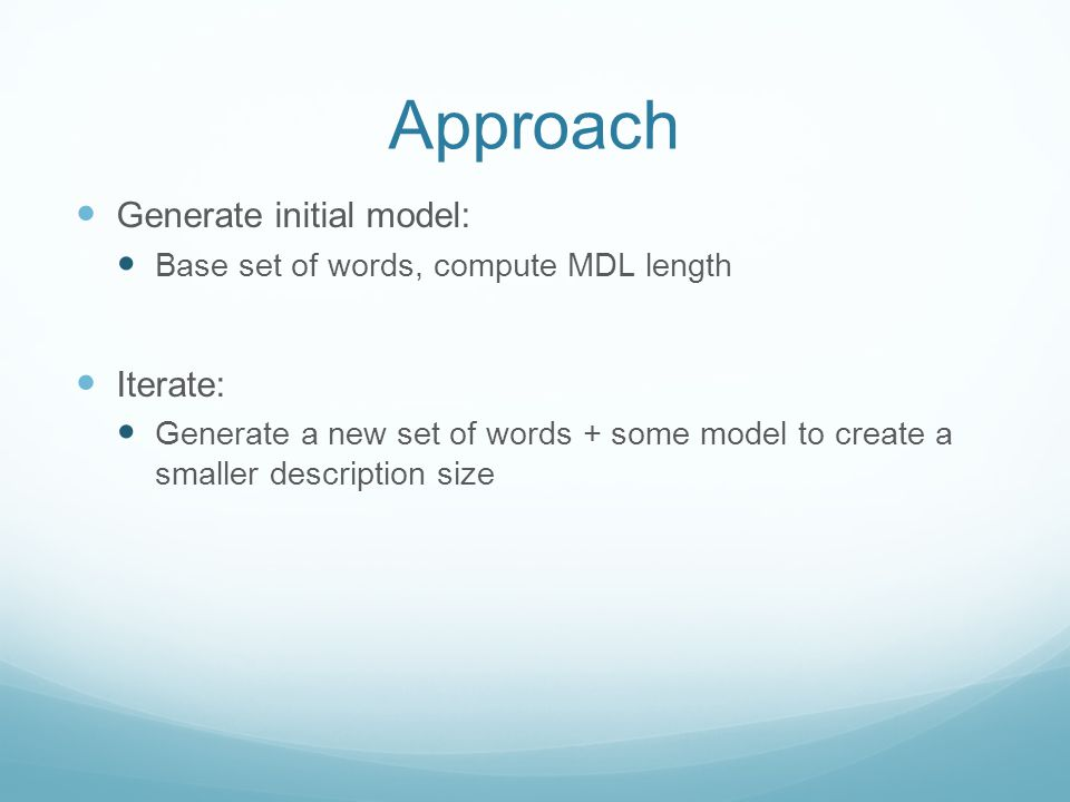 Approach Generate initial model: Base set of words, compute MDL length Iterate: Generate a new set of words + some model to create a smaller description size