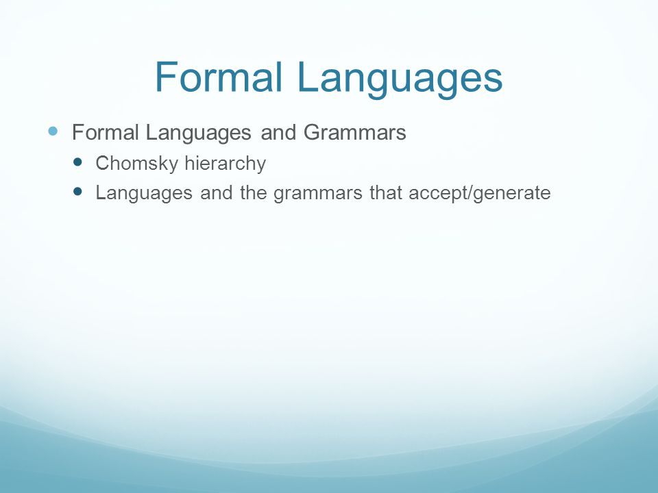 Formal Languages Formal Languages and Grammars Chomsky hierarchy Languages and the grammars that accept/generate