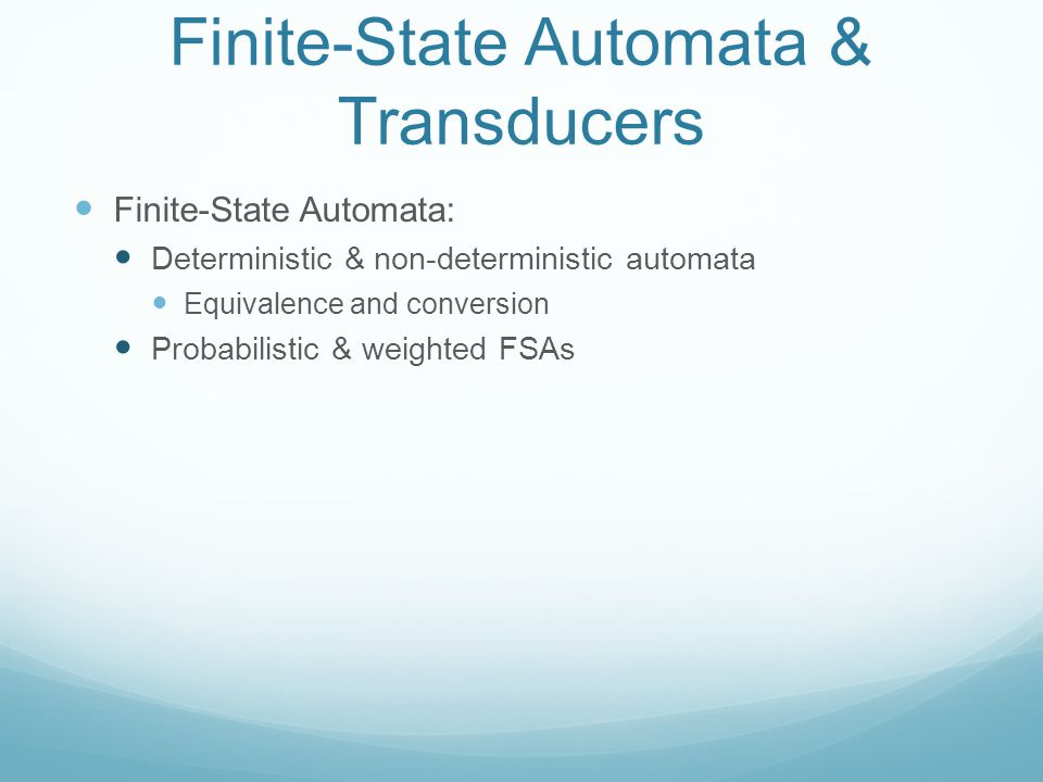 Finite-State Automata & Transducers Finite-State Automata: Deterministic & non-deterministic automata Equivalence and conversion Probabilistic & weighted FSAs