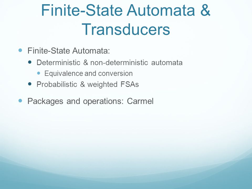 Finite-State Automata & Transducers Finite-State Automata: Deterministic & non-deterministic automata Equivalence and conversion Probabilistic & weighted FSAs Packages and operations: Carmel