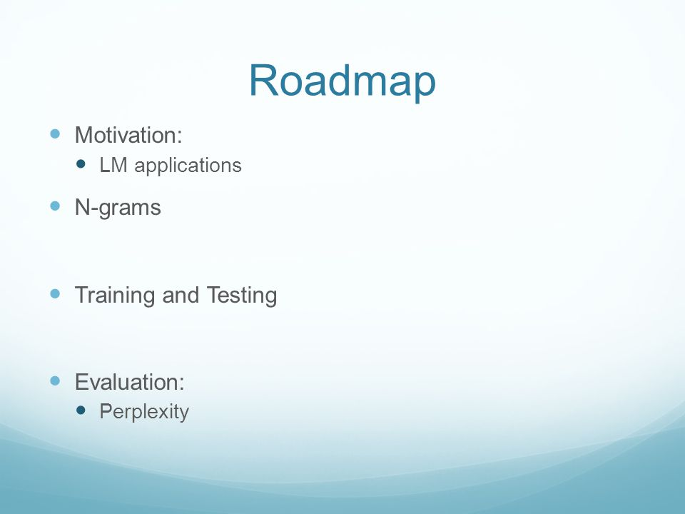Roadmap Motivation: LM applications N-grams Training and Testing Evaluation: Perplexity