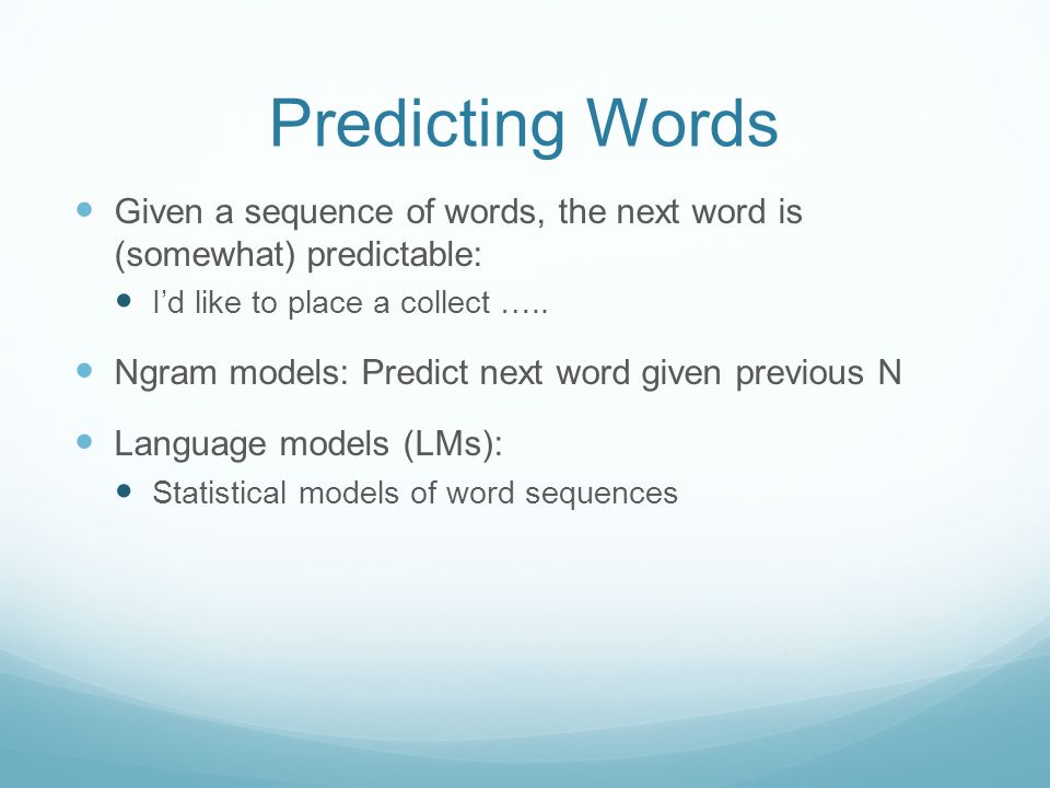Predicting Words Given a sequence of words, the next word is (somewhat) predictable: I'd like to place a collect …..